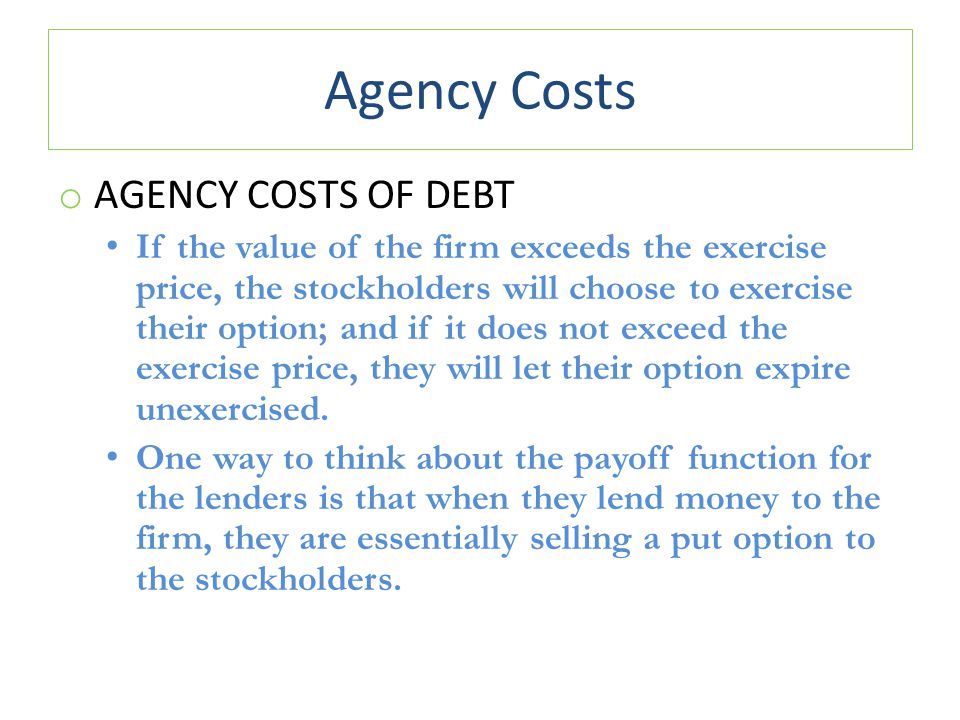 Agency Costs o AGENCY COSTS OF DEBT If the value of the firm exceeds the exercise price, the stockholders will choose to exercise their option; and if