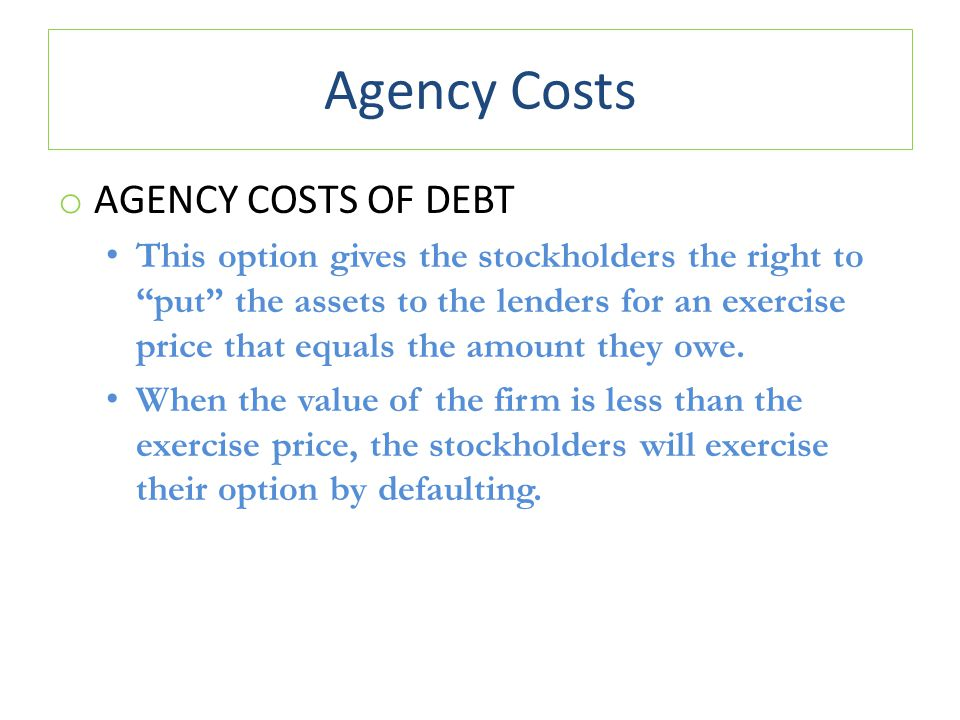 Agency Costs o AGENCY COSTS OF DEBT This option gives the stockholders the right to put the assets to the lenders for an exercise price that equals the amount they owe.