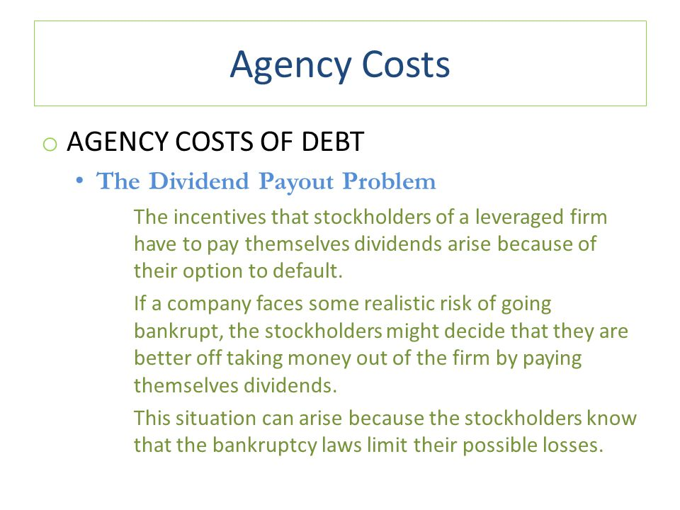 Agency Costs o AGENCY COSTS OF DEBT The Dividend Payout Problem The incentives that stockholders of a leveraged firm have to pay themselves dividends