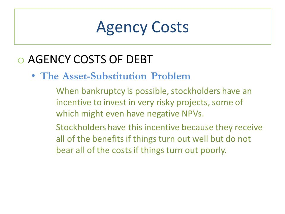 Agency Costs o AGENCY COSTS OF DEBT The Asset-Substitution Problem When bankruptcy is possible, stockholders have an incentive to invest in very risky projects, some of which might even have negative NPVs.