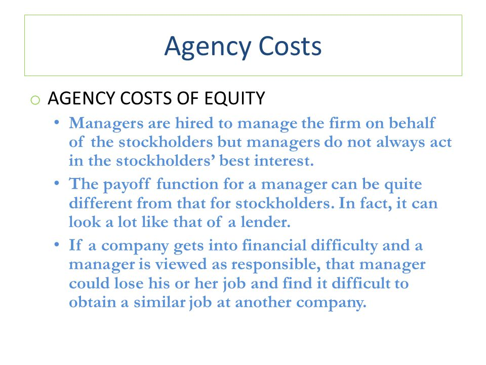 Agency Costs o AGENCY COSTS OF EQUITY Managers are hired to manage the firm on behalf of the stockholders but managers do not always act in the stockh