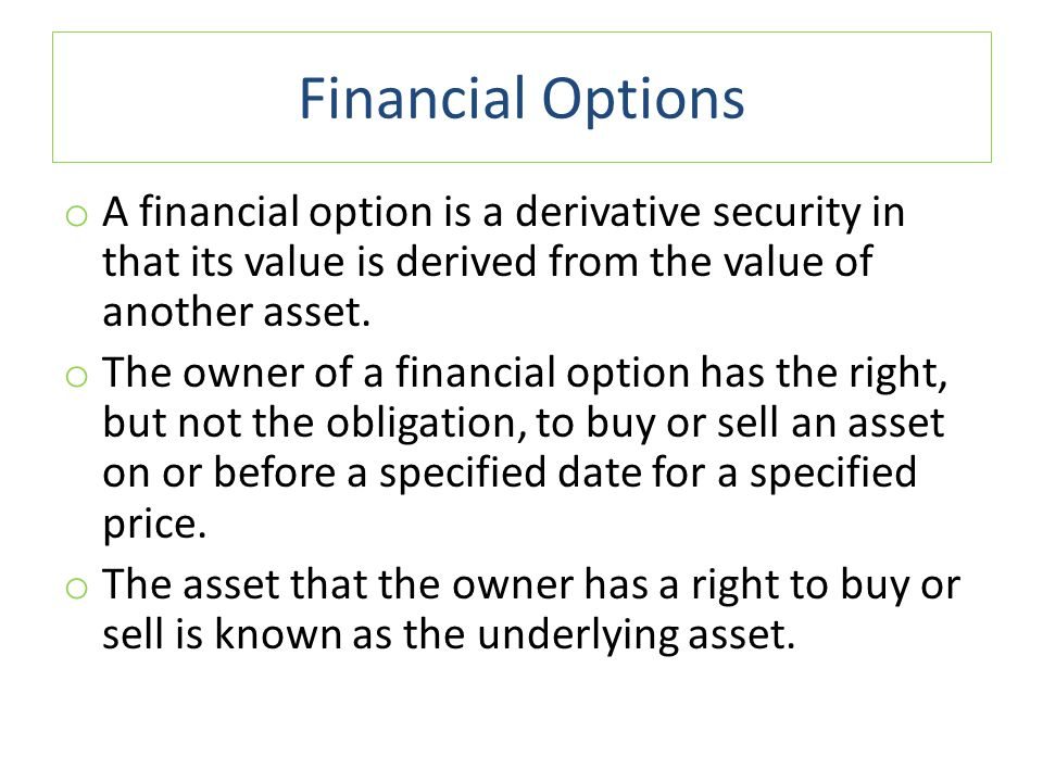 Financial Options o The last date on which an option can be exercised is called the exercise date or expiration date, and the price at which the option holder can buy or sell the asset is called the exercise price or strike price.