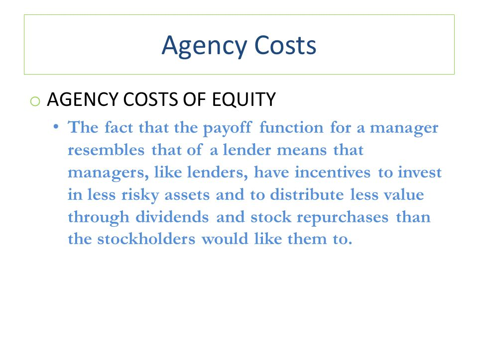Agency Costs o AGENCY COSTS OF EQUITY The fact that the payoff function for a manager resembles that of a lender means that managers, like lenders, ha