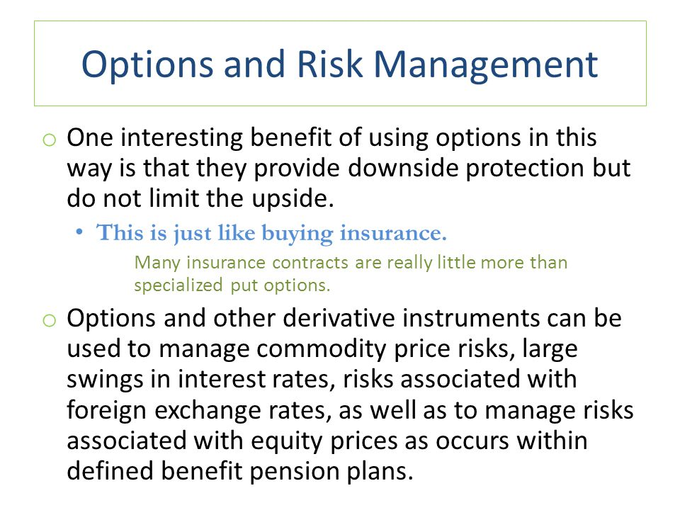 Options and Risk Management o One interesting benefit of using options in this way is that they provide downside protection but do not limit the upsid