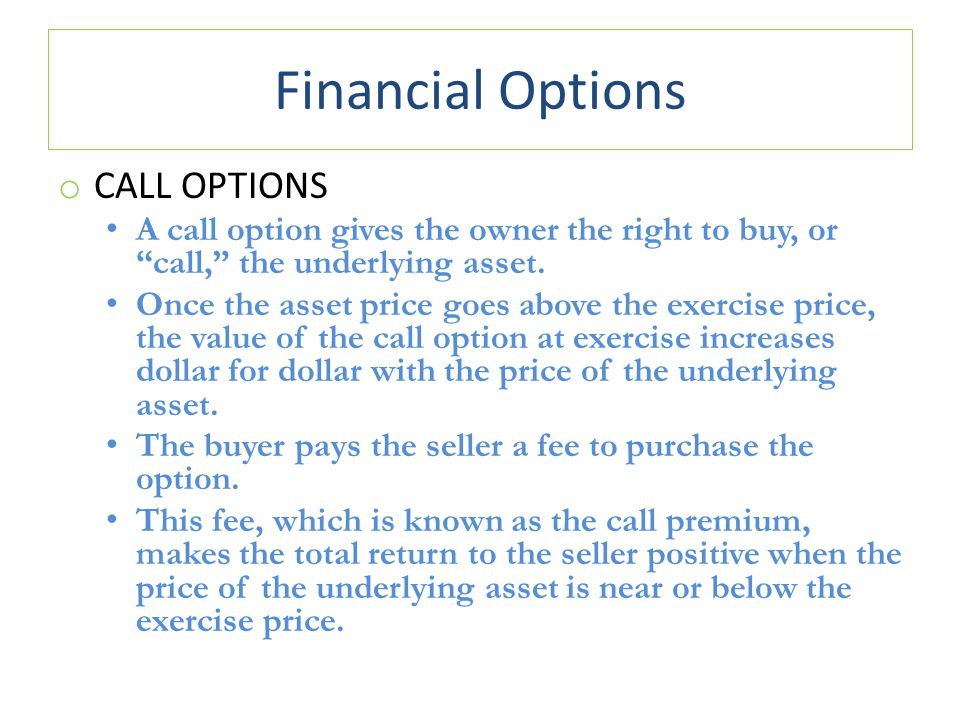 Financial Options o CALL OPTIONS A call option gives the owner the right to buy, or call, the underlying asset.