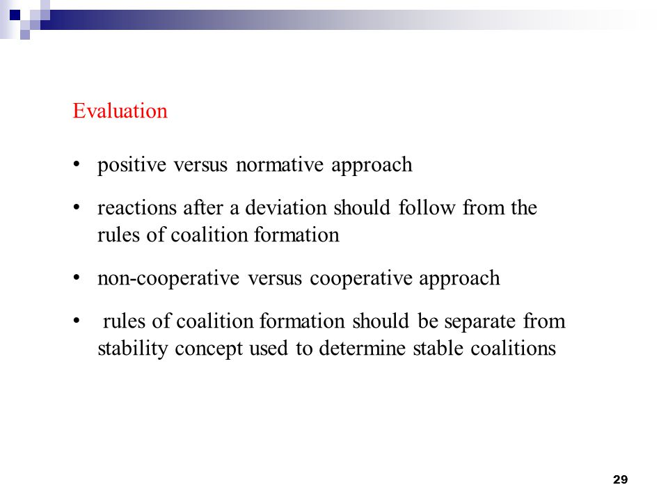 29 Evaluation positive versus normative approach reactions after a deviation should follow from the rules of coalition formation non-cooperative versus cooperative approach rules of coalition formation should be separate from stability concept used to determine stable coalitions