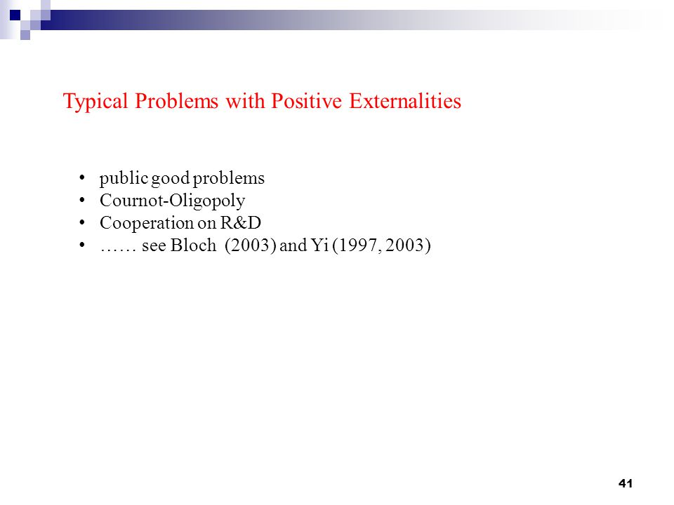 41 Typical Problems with Positive Externalities public good problems Cournot-Oligopoly Cooperation on R&D …… see Bloch (2003) and Yi (1997, 2003)