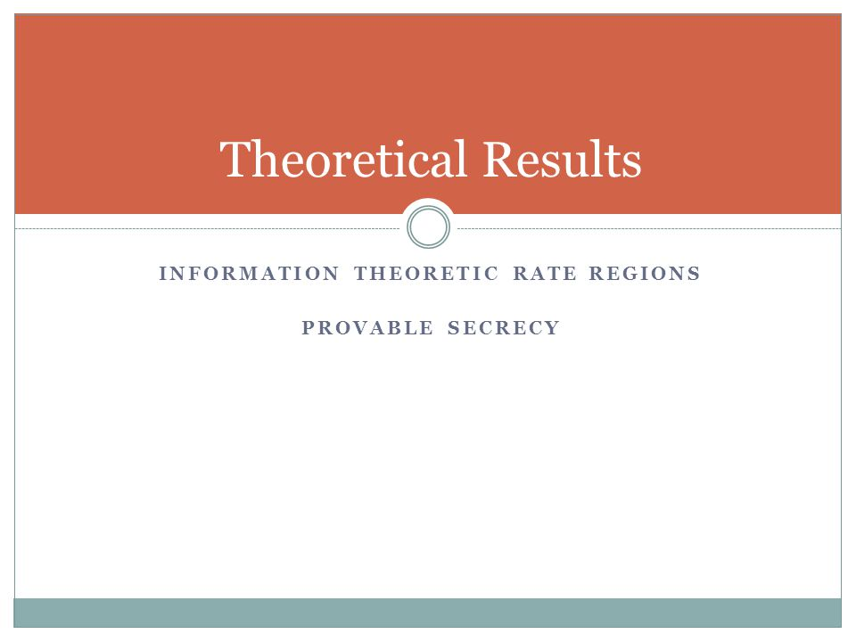 INFORMATION THEORETIC RATE REGIONS PROVABLE SECRECY Theoretical Results