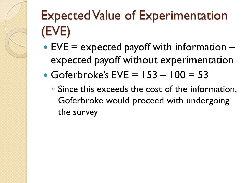 Expected Value of Experimentation (EVE) EVE = expected payoff with information – expected payoff without experimentation Goferbroke's EVE = 153 – 100 = 53 ◦ Since this exceeds the cost of the information, Goferbroke would proceed with undergoing the survey