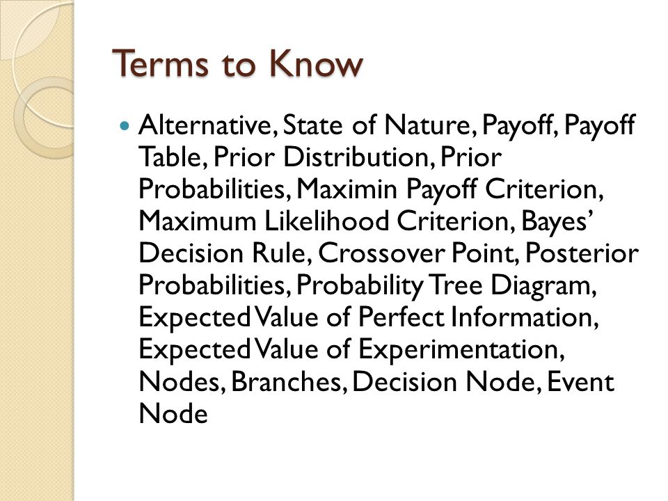 Terms to Know Alternative, State of Nature, Payoff, Payoff Table, Prior Distribution, Prior Probabilities, Maximin Payoff Criterion, Maximum Likelihood Criterion, Bayes' Decision Rule, Crossover Point, Posterior Probabilities, Probability Tree Diagram, Expected Value of Perfect Information, Expected Value of Experimentation, Nodes, Branches, Decision Node, Event Node