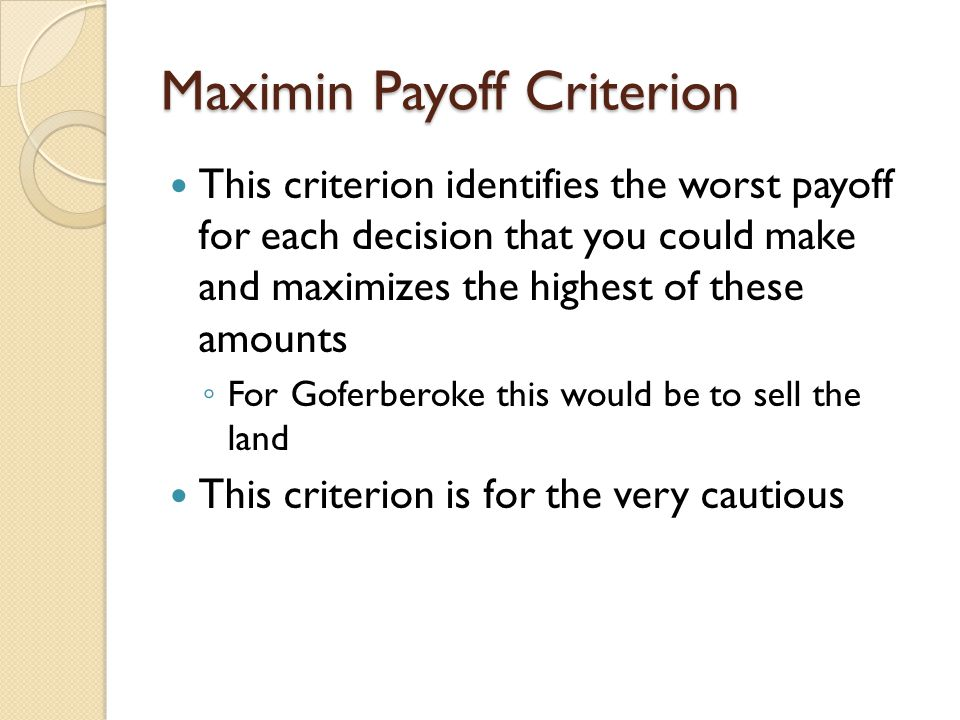 Maximum Likelihood Criterion This criterion requires you to select the best payoff from the highest likelihood state of nature For Goferbroke, the best decision based on this criterion is to sell the land