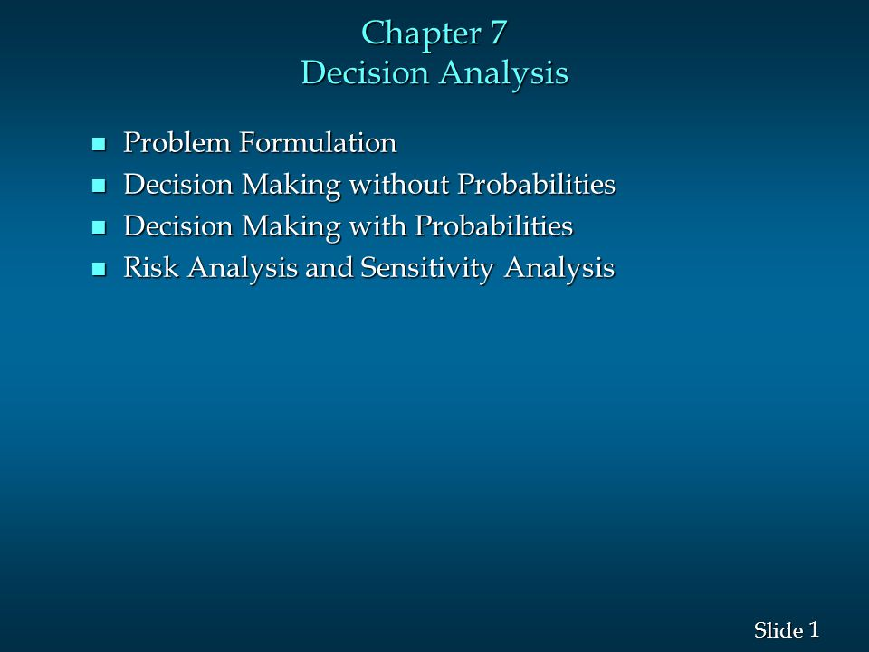 1 1 Slide Chapter 7 Decision Analysis n Problem Formulation n Decision Making without Probabilities n Decision Making with Probabilities n Risk Analys