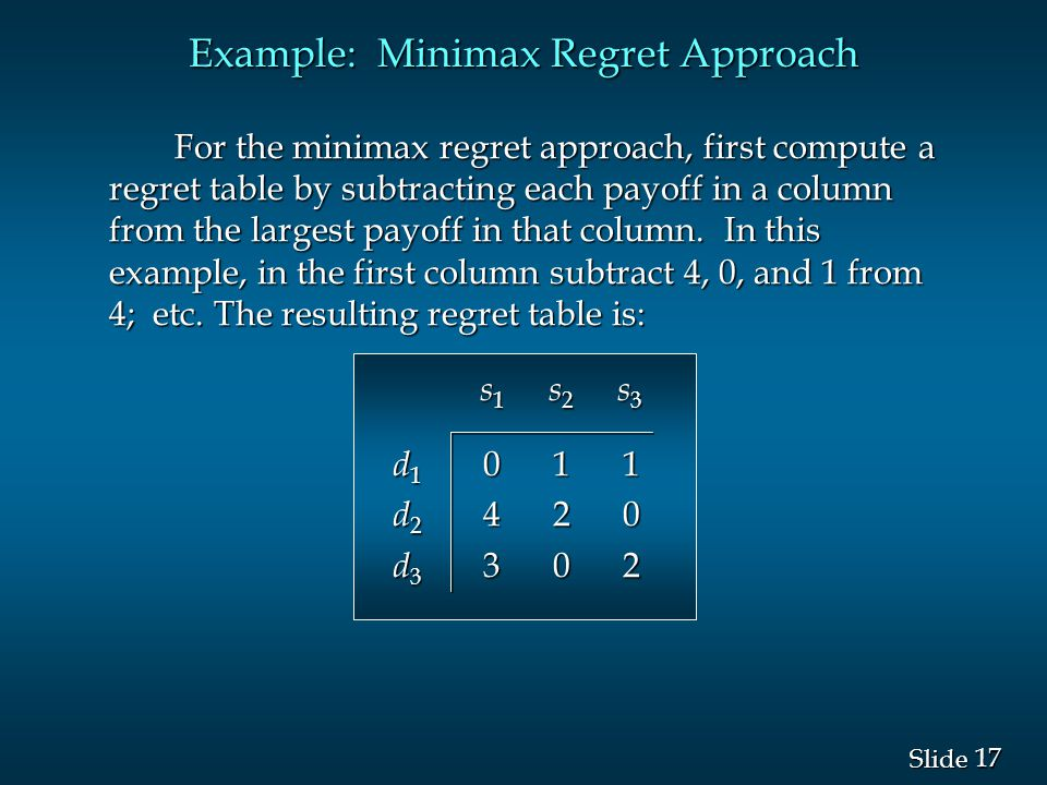 17 Slide For the minimax regret approach, first compute a regret table by subtracting each payoff in a column from the largest payoff in that column.