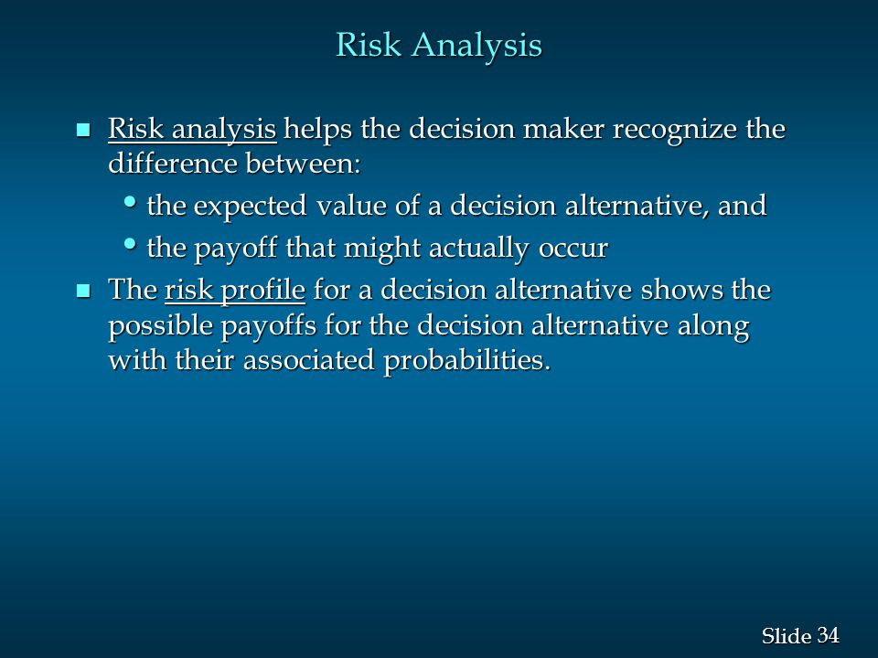 34 Slide Risk Analysis n Risk analysis helps the decision maker recognize the difference between: the expected value of a decision alternative, and th