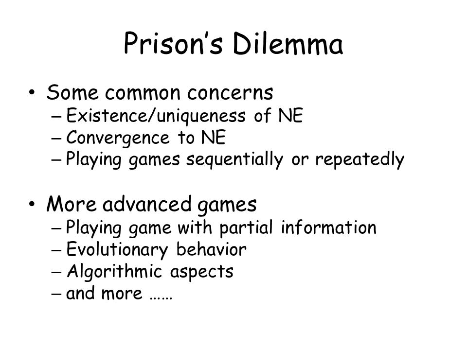 Prison's Dilemma Some common concerns – Existence/uniqueness of NE – Convergence to NE – Playing games sequentially or repeatedly More advanced games – Playing game with partial information – Evolutionary behavior – Algorithmic aspects – and more ……