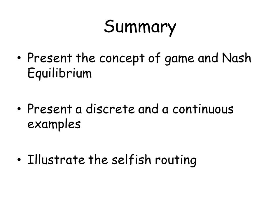 Summary Present the concept of game and Nash Equilibrium Present a discrete and a continuous examples Illustrate the selfish routing