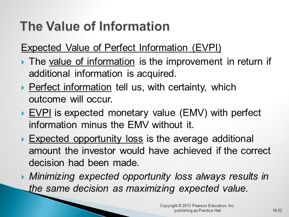Expected Value of Perfect Information (EVPI)  The value of information is the improvement in return if additional information is acquired.  Perfect