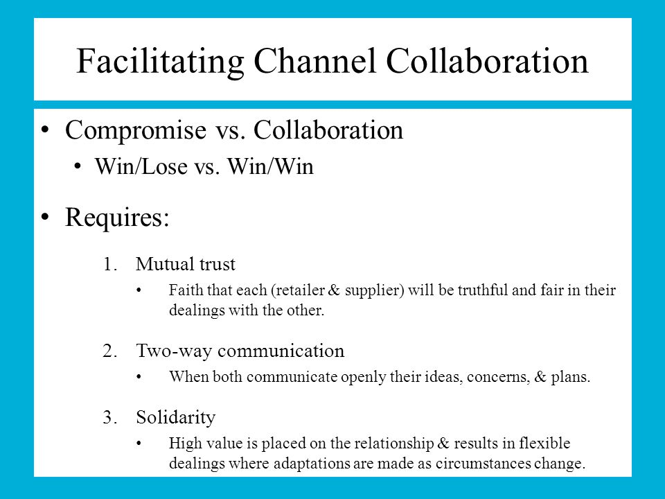 Facilitating Channel Collaboration Compromise vs. Collaboration Win/Lose vs. Win/Win Requires: 1.Mutual trust Faith that each (retailer & supplier) wi