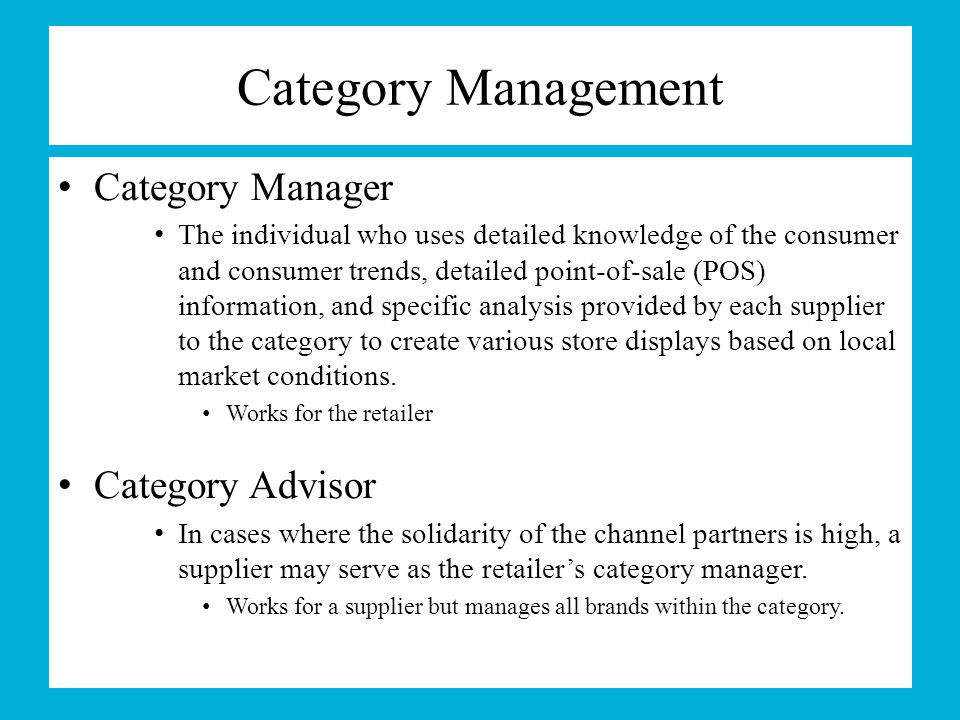 Category Management Category Manager The individual who uses detailed knowledge of the consumer and consumer trends, detailed point-of-sale (POS) info