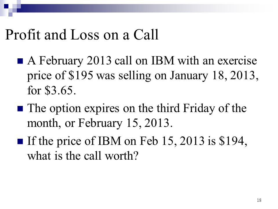 Profit and Loss on a Call (cont.) Suppose IBM sells for $197 at expiration  Remember: strike = $195, premium = $3.65 What is the value of the option.