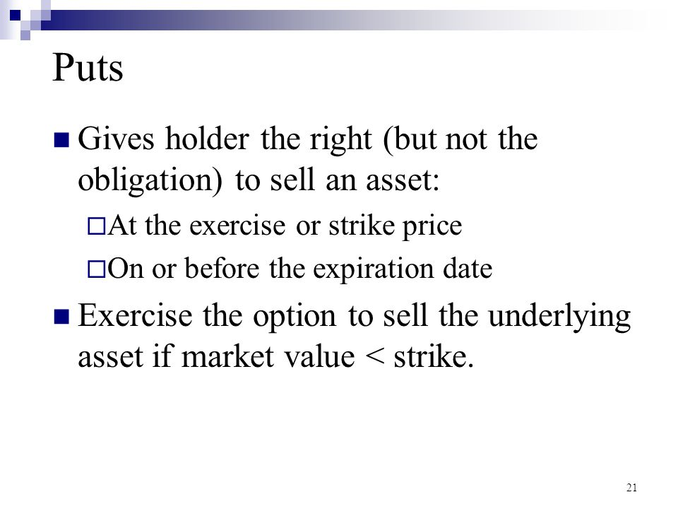 Puts Payoffs Holder of the option  Pays the premium at time=0  Has the right to exercise the option at time=T Notation  Stock Price at T = S T  Exercise Price = X Don't ExerciseExercise Put Payoff (Intrinsic Value)0X - S T 22