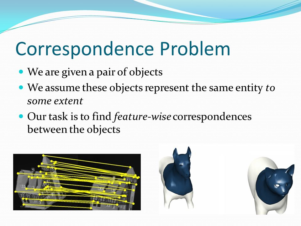 Correspondence Problem We are given a pair of objects We assume these objects represent the same entity to some extent Our task is to find feature-wise correspondences between the objects