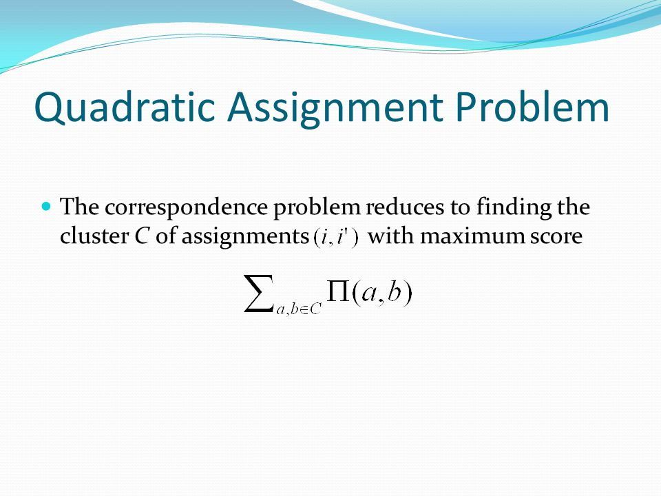 Quadratic Assignment Problem The correspondence problem reduces to finding the cluster C of assignments with maximum score