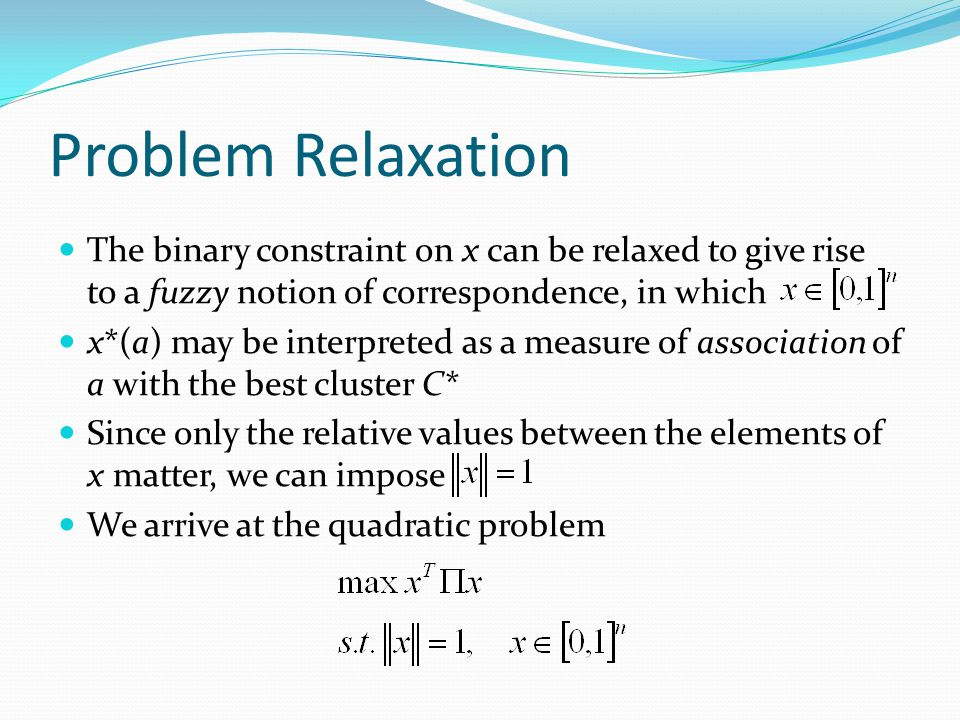 Problem Relaxation The binary constraint on x can be relaxed to give rise to a fuzzy notion of correspondence, in which x*(a) may be interpreted as a measure of association of a with the best cluster C* Since only the relative values between the elements of x matter, we can impose We arrive at the quadratic problem