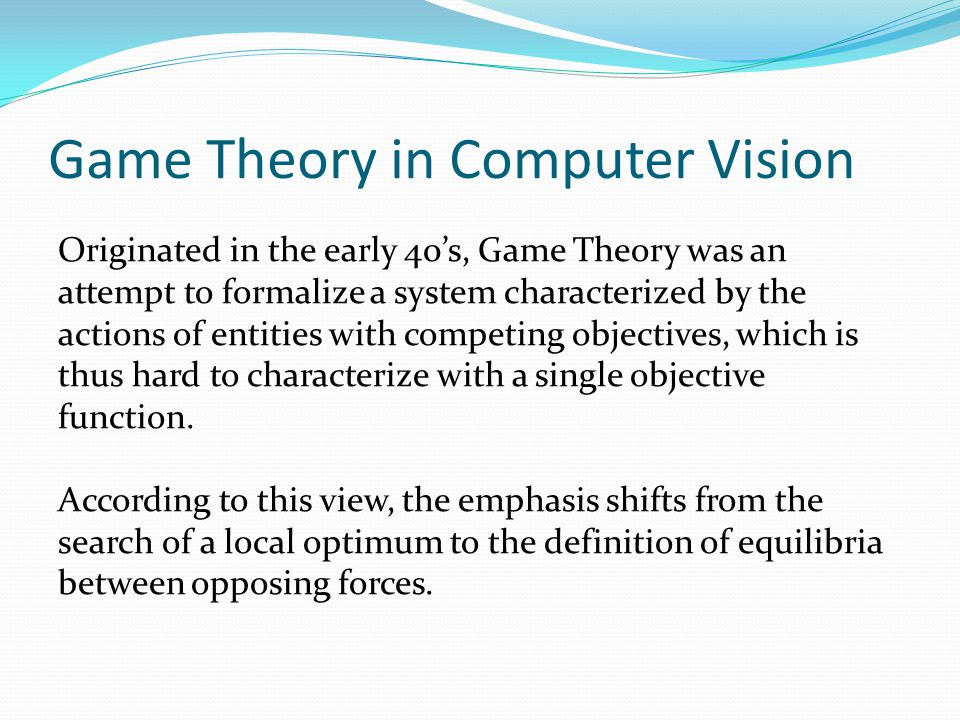 Game Theory in Computer Vision Originated in the early 40's, Game Theory was an attempt to formalize a system characterized by the actions of entities