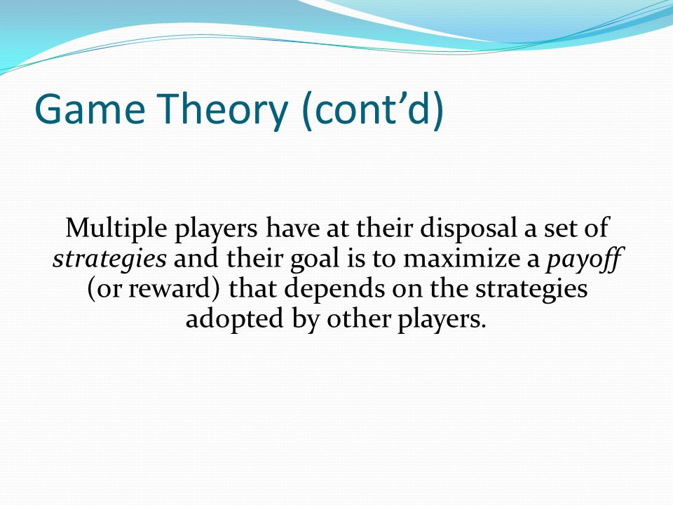 Game Theory (cont'd) Multiple players have at their disposal a set of strategies and their goal is to maximize a payoff (or reward) that depends on th