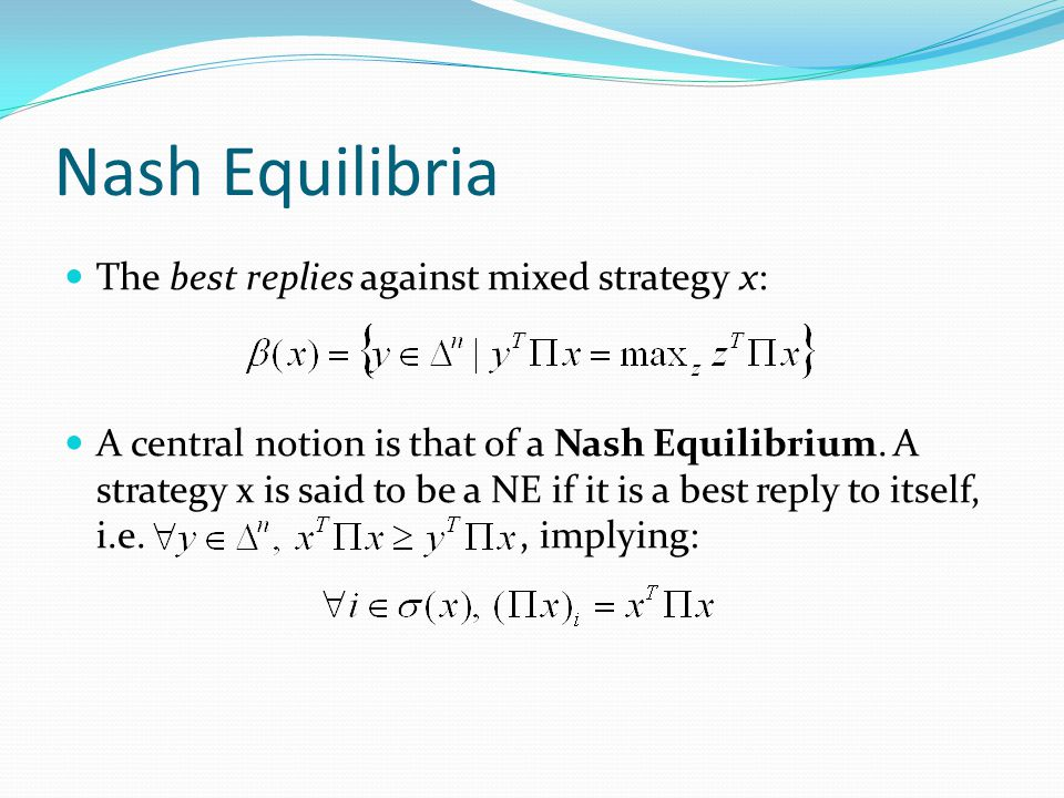 Nash Equilibria The best replies against mixed strategy x: A central notion is that of a Nash Equilibrium. A strategy x is said to be a NE if it is a