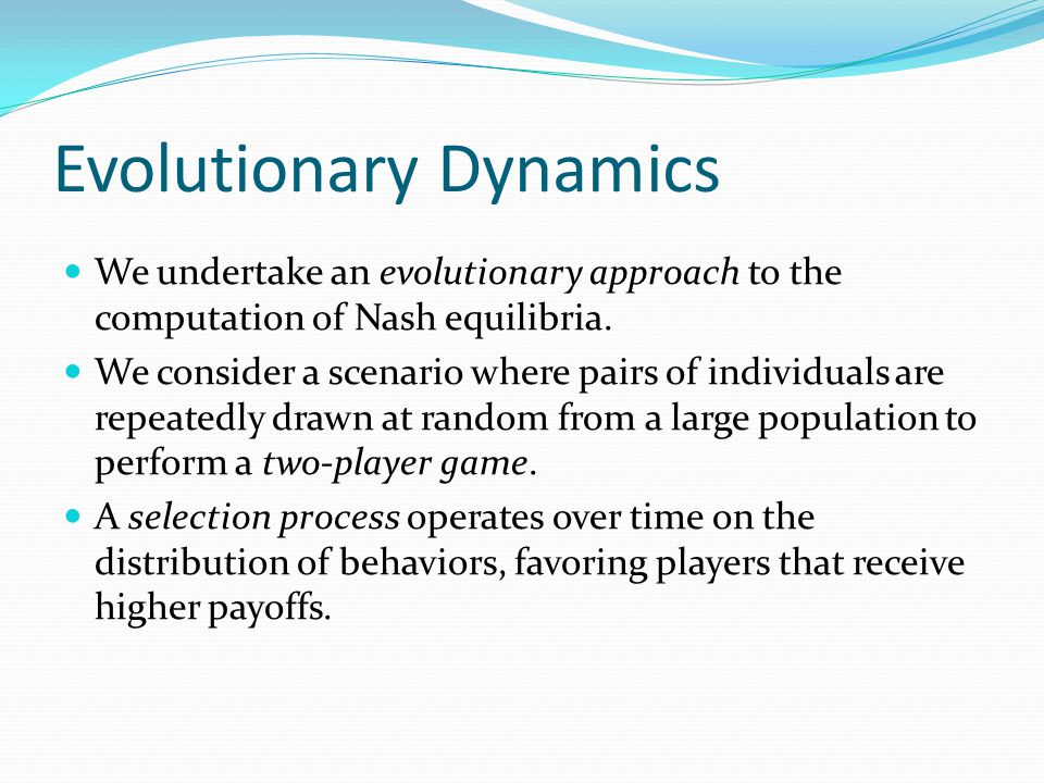 Evolutionary Dynamics We undertake an evolutionary approach to the computation of Nash equilibria.