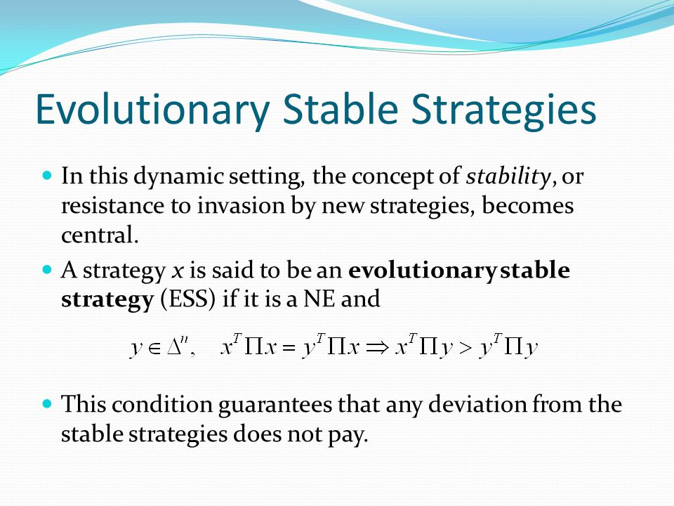 Evolutionary Stable Strategies In this dynamic setting, the concept of stability, or resistance to invasion by new strategies, becomes central.