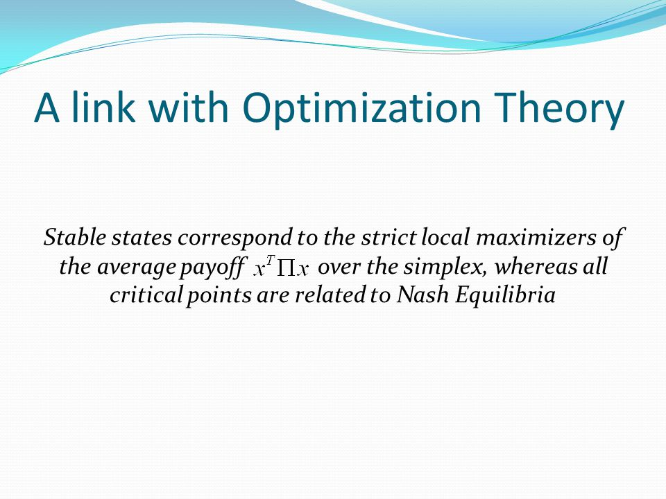 A link with Optimization Theory Stable states correspond to the strict local maximizers of the average payoff over the simplex, whereas all critical points are related to Nash Equilibria