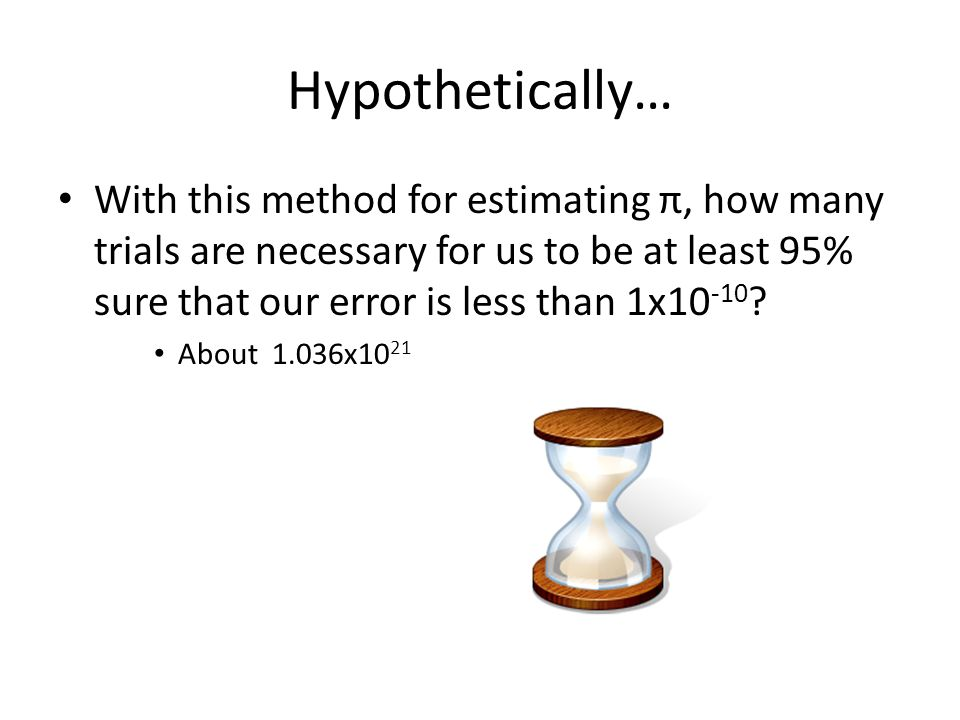 Hypothetically… With this method for estimating π, how many trials are necessary for us to be at least 95% sure that our error is less than 1x10 -10 ?