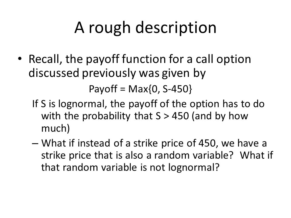 A rough description Recall, the payoff function for a call option discussed previously was given by Payoff = Max{0, S-450} If S is lognormal, the payo