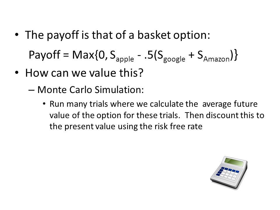 The payoff is that of a basket option: Payoff = Max{0, S apple -.5(S google + S Amazon ) } How can we value this? – Monte Carlo Simulation: Run many t