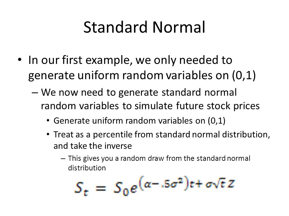 Standard Normal In our first example, we only needed to generate uniform random variables on (0,1) – We now need to generate standard normal random va