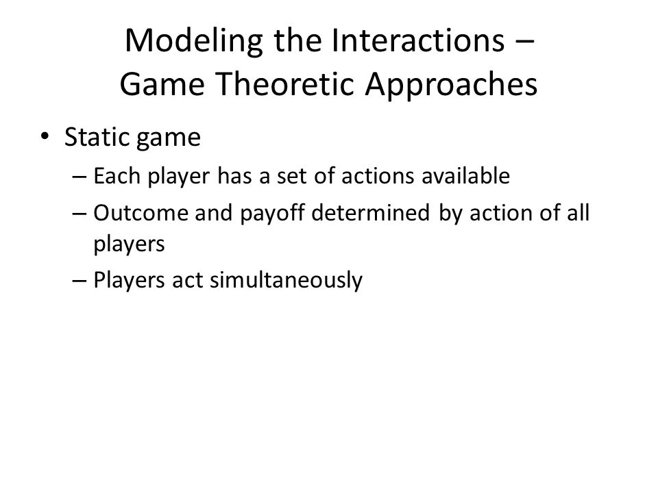 Modeling the Interactions – Game Theoretic Approaches Static game – Each player has a set of actions available – Outcome and payoff determined by acti