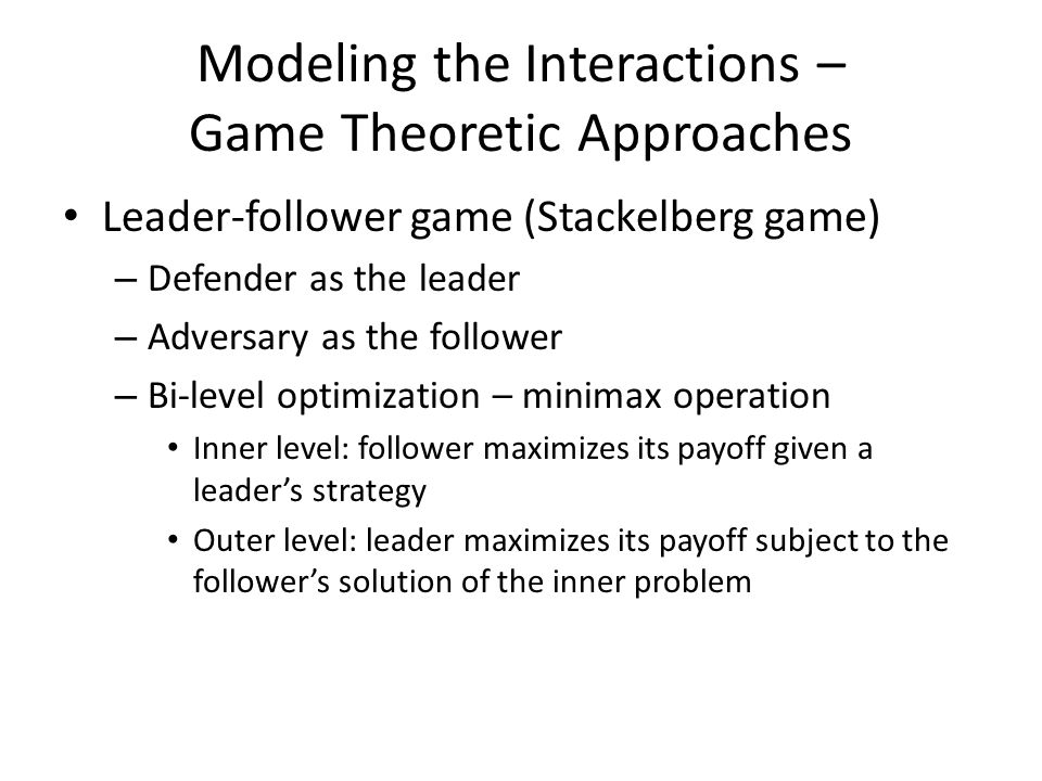 Modeling the Interactions – Game Theoretic Approaches Leader-follower game (Stackelberg game) – Defender as the leader – Adversary as the follower – B
