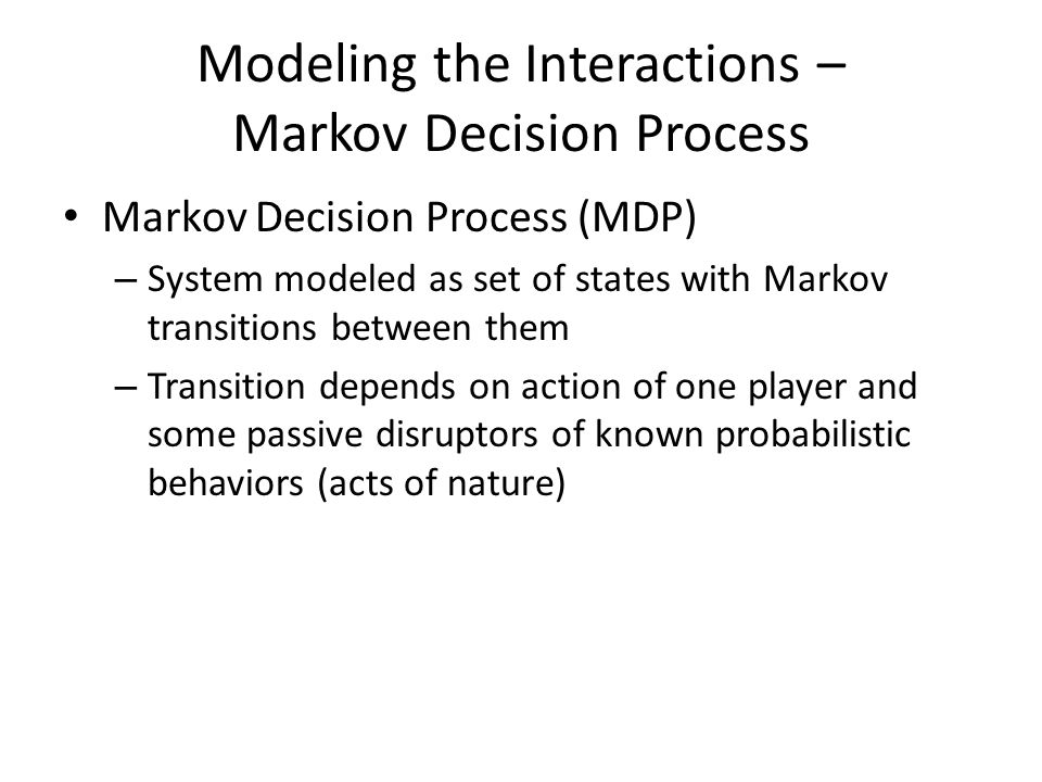 Modeling the Interactions – Markov Decision Process Markov Decision Process (MDP) – System modeled as set of states with Markov transitions between th