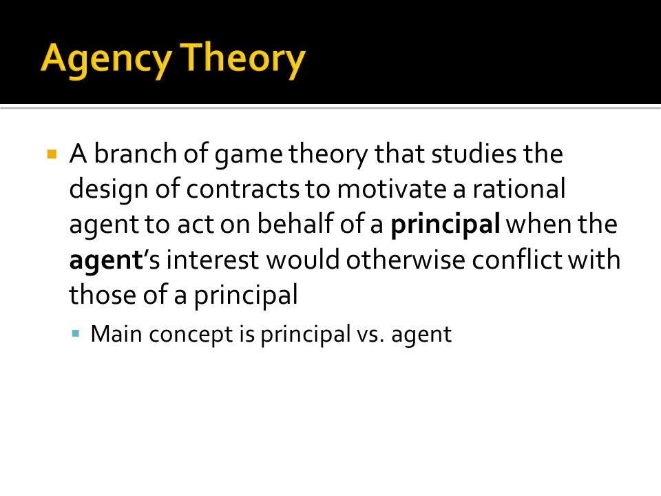  A branch of game theory that studies the design of contracts to motivate a rational agent to act on behalf of a principal when the agent's interest would otherwise conflict with those of a principal  Main concept is principal vs.