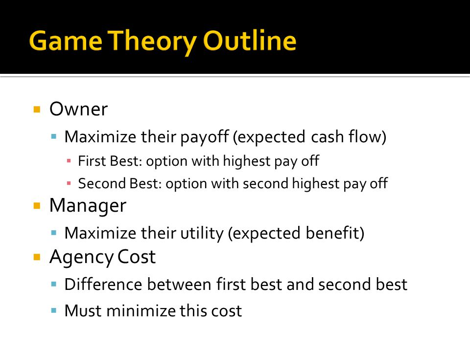  Owner  Maximize their payoff (expected cash flow) ▪ First Best: option with highest pay off ▪ Second Best: option with second highest pay off  Man