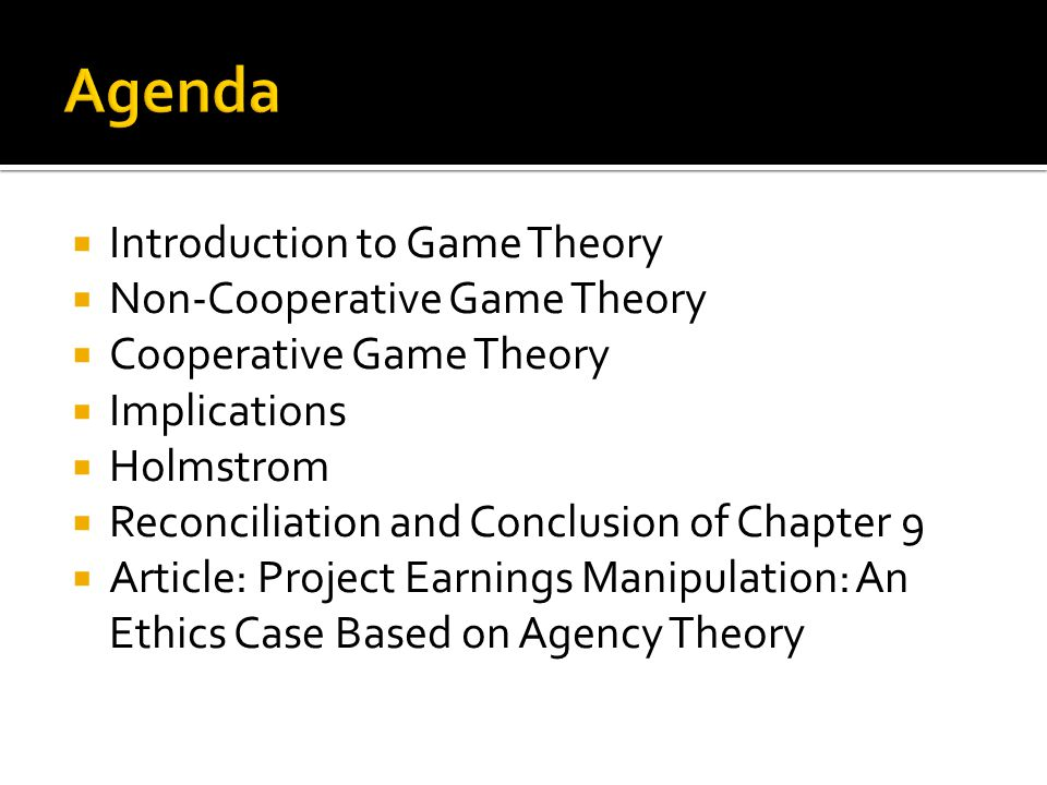  Introduction to Game Theory  Non-Cooperative Game Theory  Cooperative Game Theory  Implications  Holmstrom  Reconciliation and Conclusion of Chapter 9  Article: Project Earnings Manipulation: An Ethics Case Based on Agency Theory