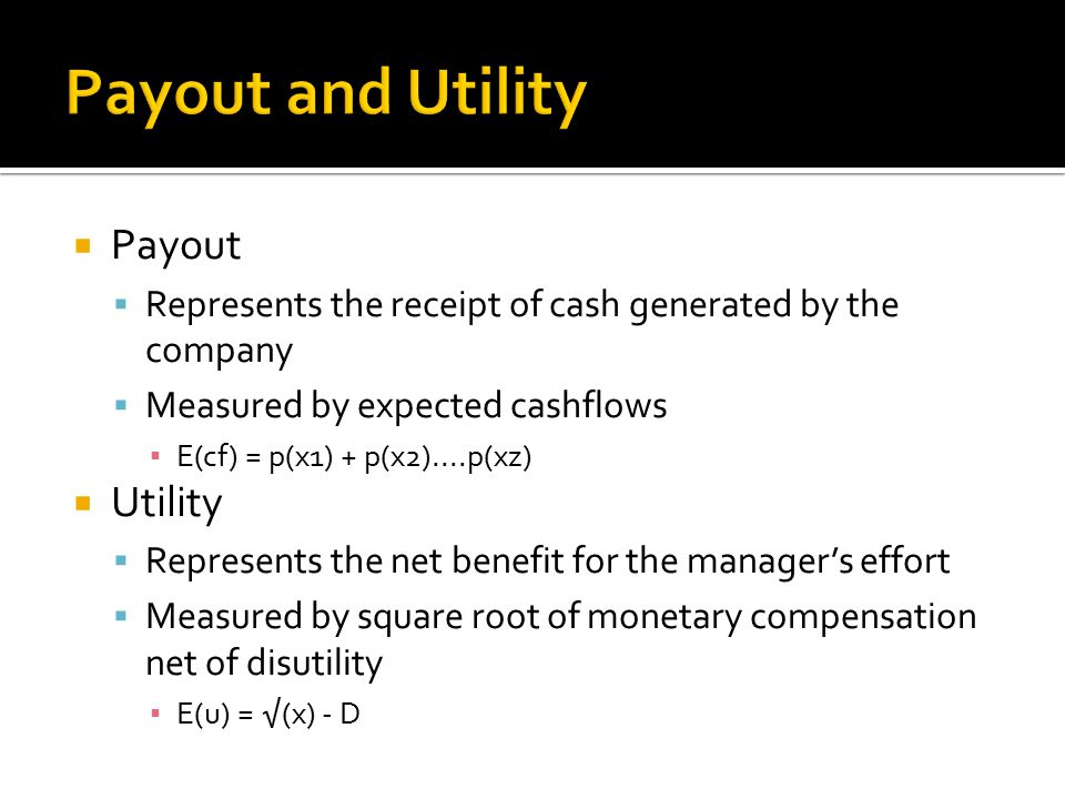  Payout  Represents the receipt of cash generated by the company  Measured by expected cashflows ▪ E(cf) = p(x1) + p(x2)....p(xz)  Utility  Represents the net benefit for the manager's effort  Measured by square root of monetary compensation net of disutility ▪ E(u) = √(x) - D
