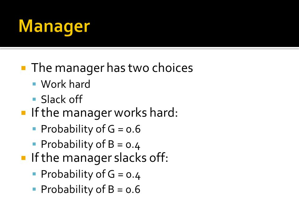  The manager has two choices  Work hard  Slack off  If the manager works hard:  Probability of G = 0.6  Probability of B = 0.4  If the manager slacks off:  Probability of G = 0.4  Probability of B = 0.6