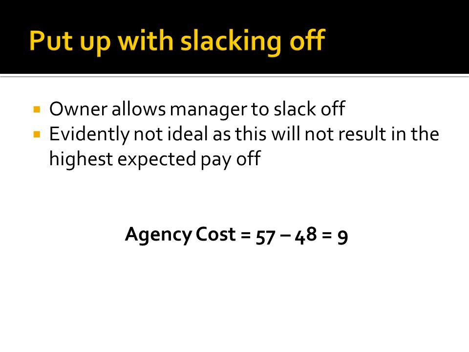  Owner allows manager to slack off  Evidently not ideal as this will not result in the highest expected pay off Agency Cost = 57 – 48 = 9