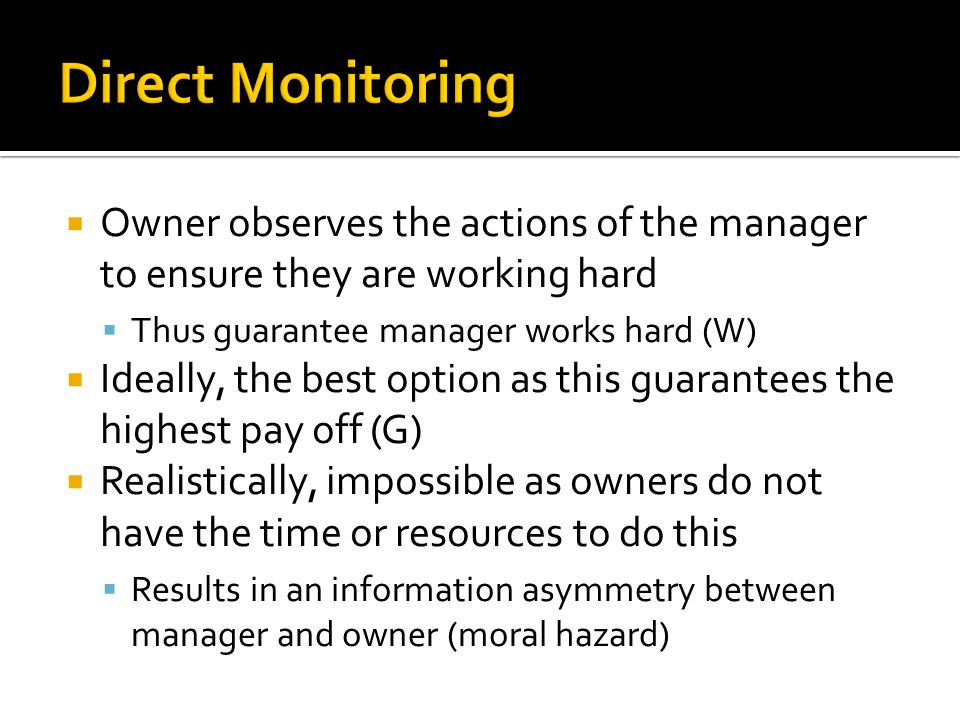  Owner observes the actions of the manager to ensure they are working hard  Thus guarantee manager works hard (W)  Ideally, the best option as this guarantees the highest pay off (G)  Realistically, impossible as owners do not have the time or resources to do this  Results in an information asymmetry between manager and owner (moral hazard)