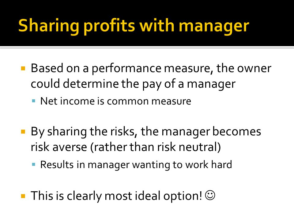  Based on a performance measure, the owner could determine the pay of a manager  Net income is common measure  By sharing the risks, the manager becomes risk averse (rather than risk neutral)  Results in manager wanting to work hard  This is clearly most ideal option!