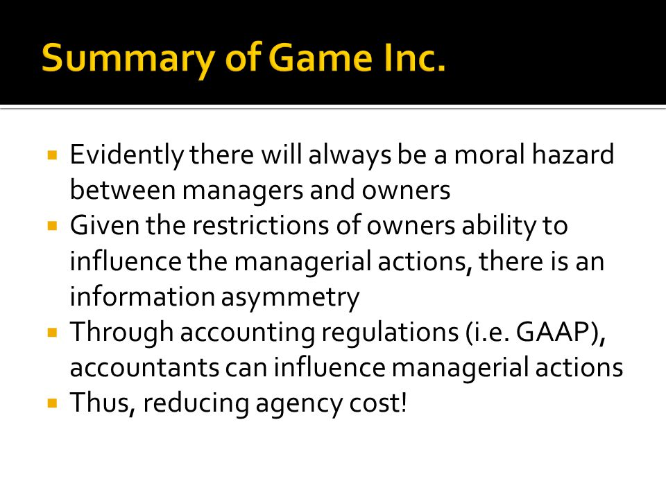  Evidently there will always be a moral hazard between managers and owners  Given the restrictions of owners ability to influence the managerial actions, there is an information asymmetry  Through accounting regulations (i.e.